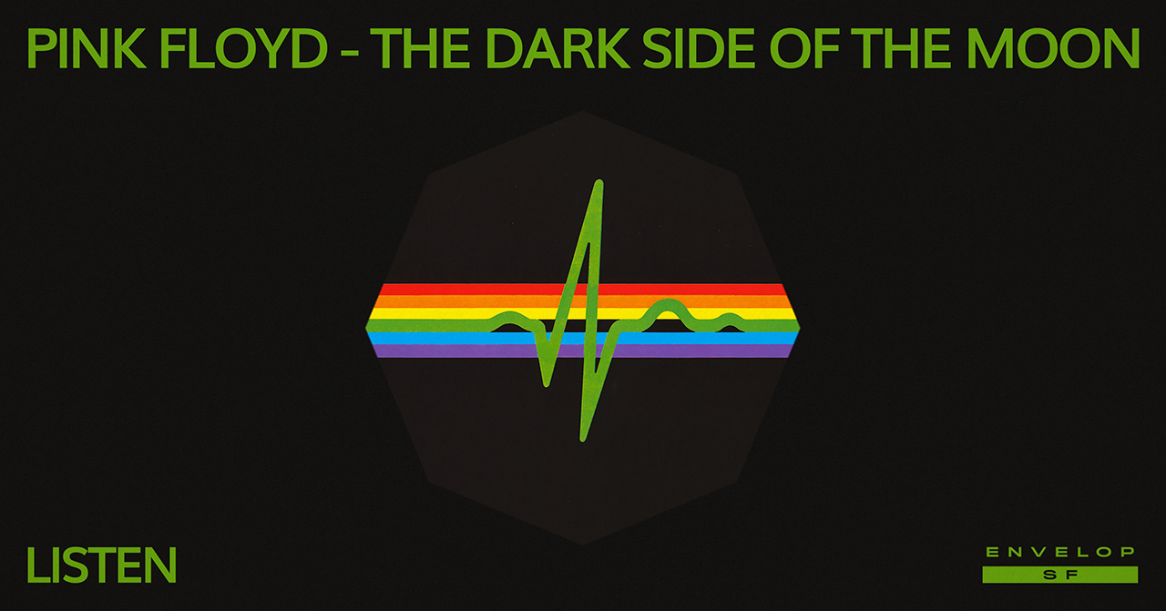 Pink Floyd - The Dark Side Of The Moon : LISTEN   Wed March 6, 2019 | At Envelop SF |1st Session 7:30 PM doors/ 2nd Session 9:30 PM doors