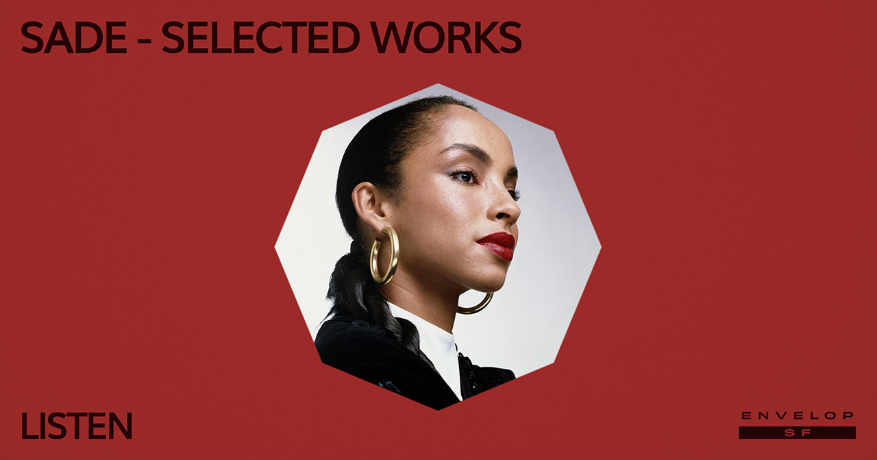 Sade - Selected Works : LISTEN   Thu March 28, 2019 | At Envelop SF