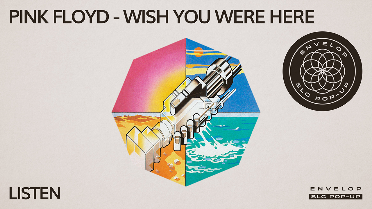 (Envelop SLC Pop-Up) Pink Floyd - Wish You Were Here : LISTEN   Sat April 6, 2019 | At Envelop SLC Pop-Up
