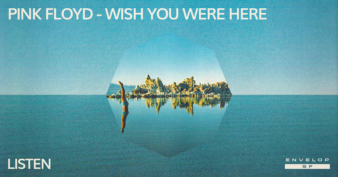 Pink Floyd - Wish You Were Here : LISTEN   Wed April 17, 2019 | At Envelop SF