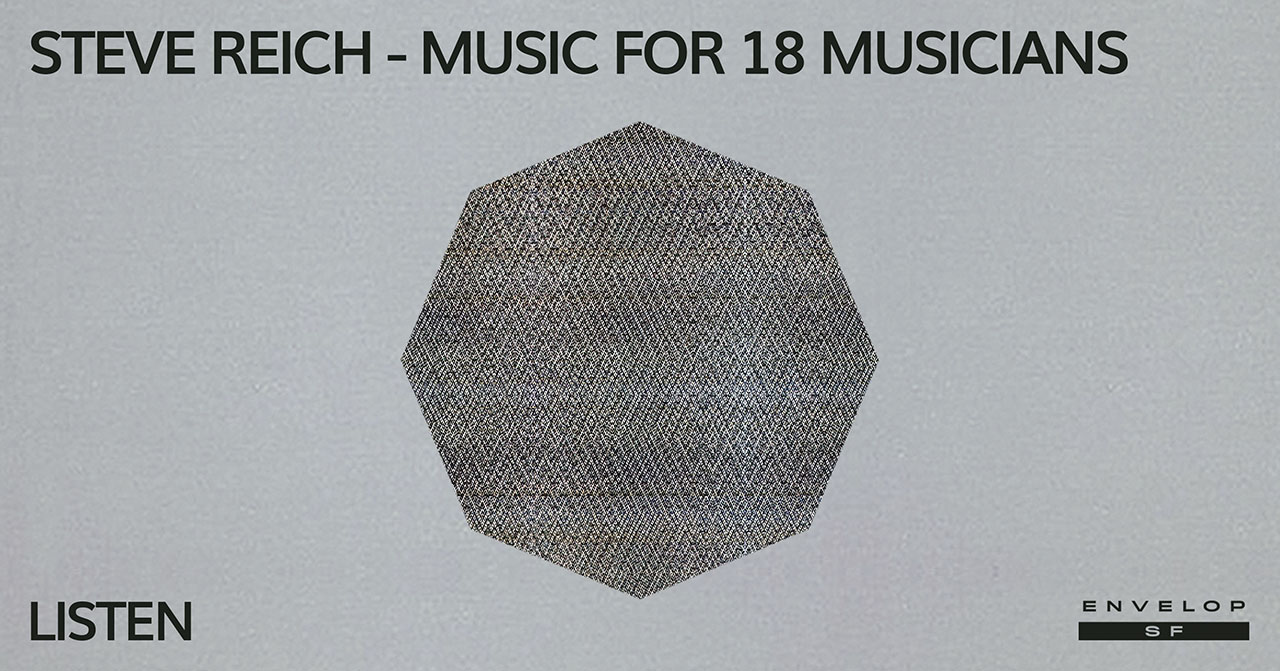 Steve Reich - Music for 18 Musicians : LISTEN   Thu April 18, 2019 | At Envelop SF