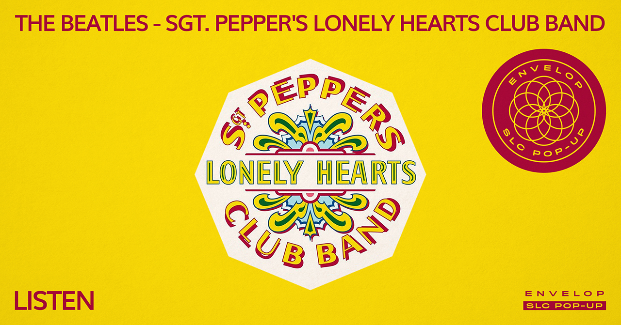 (Envelop SLC Pop-Up) The Beatles - Sgt. Pepper's Lonely Hearts Club Band : LISTEN   Sat April 20, 2019 | At Envelop SLC Pop-Up