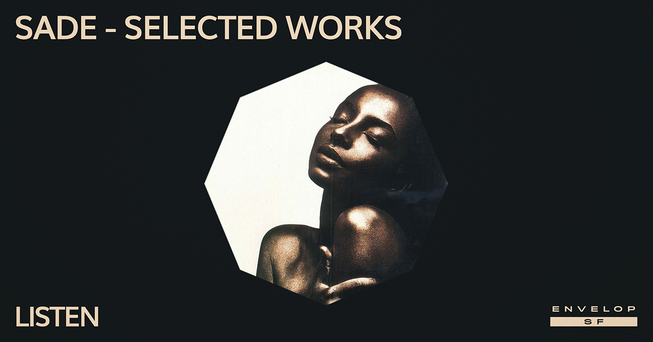 Sade - Selected Works : LISTEN   Wed May 1, 2019 | At Envelop SF