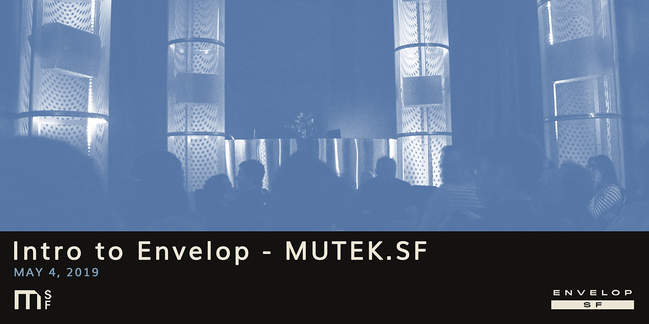 Intro to Envelop - MUTEK.SF   Sat May 4, 2019 | At Envelop SF
