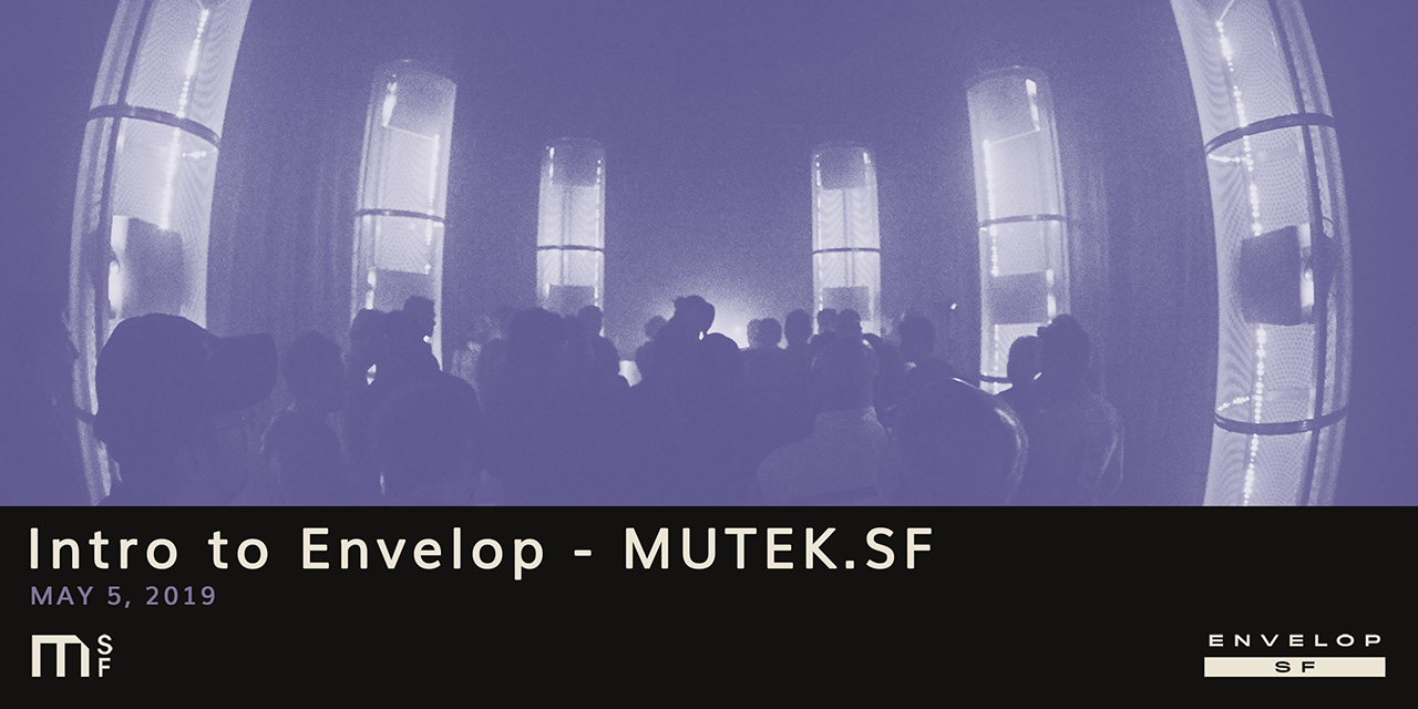 Intro to Envelop - MUTEK.SF   Sun May 5, 2019 | At Envelop SF