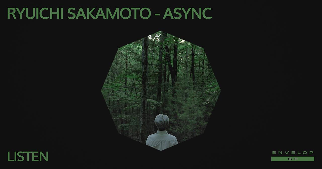 Ryuichi Sakamoto - async : LISTEN   Mon May 27, 2019   At Envelop SF