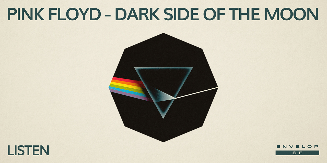 Pink Floyd - The Dark Side Of The Moon : LISTEN   Thu May 30, 2019 | At Envelop SF