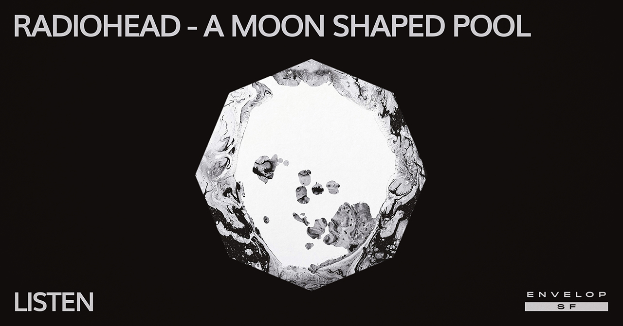 Radiohead - A Moon Shaped Pool : LISTEN   Tue June 4, 2019 | At Envelop SF