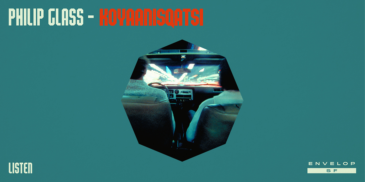 Philip Glass - Koyaanisqatsi : LISTEN   Mon June 10, 2019 | At Envelop SF