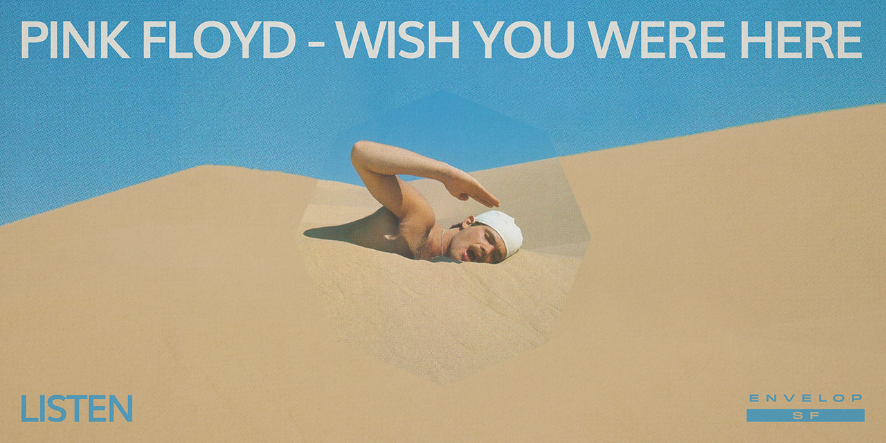 Pink Floyd - Wish You Were Here : LISTEN   Wed June 19, 2019 | At Envelop SF