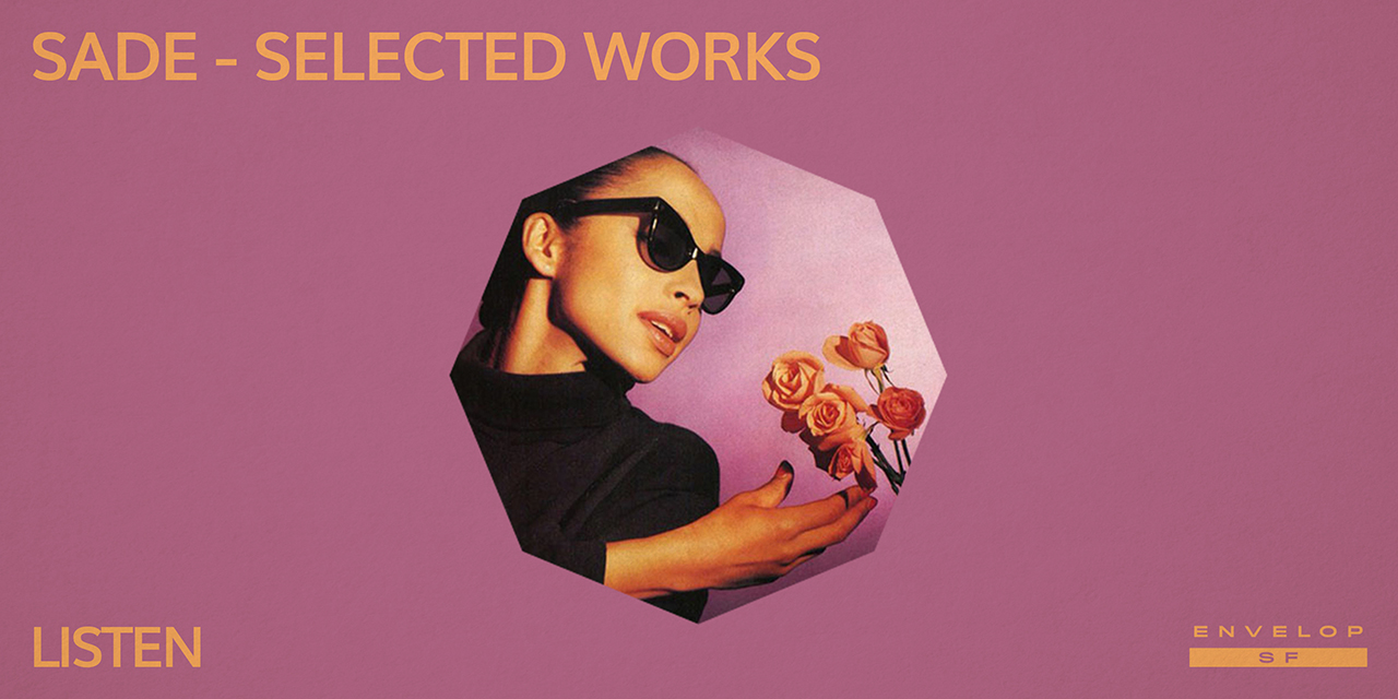 Sade - Selected Works : LISTEN   Tue June 25, 2019 | At Envelop SF