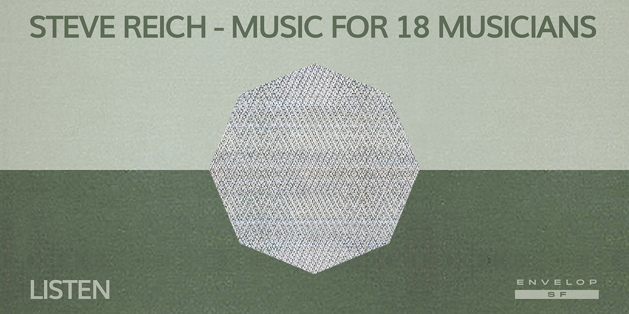 Steve Reich - Music for 18 Musicians : LISTEN  Mon July 8, 2019 | At Envelop SF