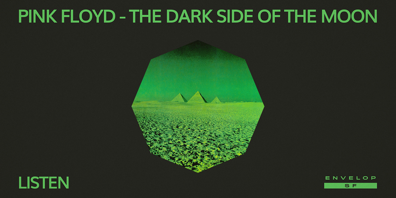 Pink Floyd - The Dark Side Of The Moon : LISTEN   Wed July 17, 2019 | At Envelop SF