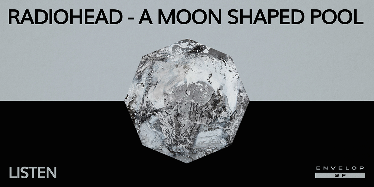 Radiohead - A Moon Shaped Pool : LISTEN  Tue July 23, 2019 | At Envelop SF