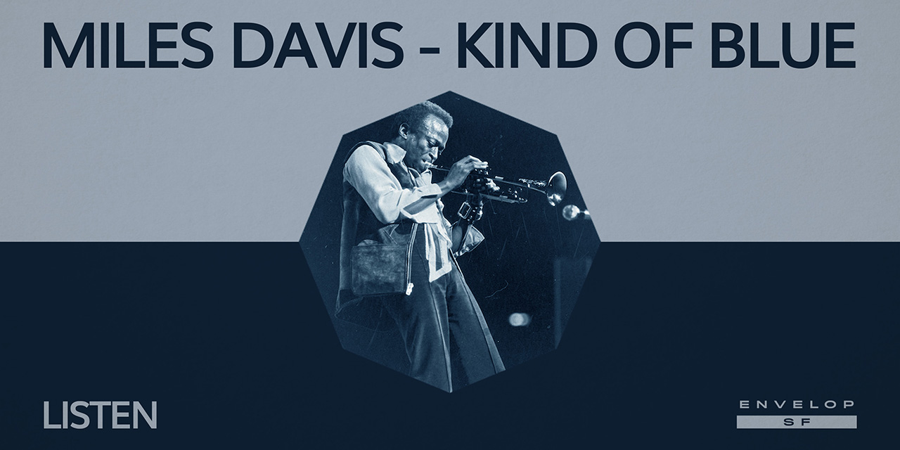 Miles Davis - Kind Of Blue : LISTEN  Mon August 5, 2019 | At Envelop SF