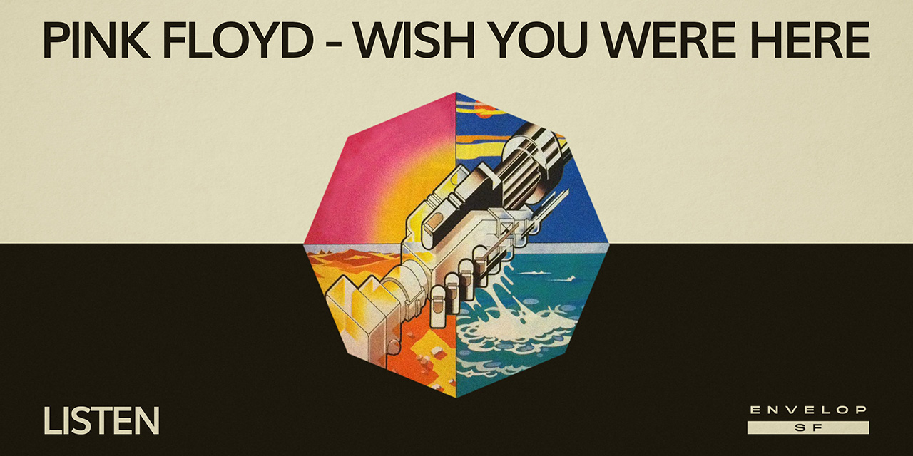 Pink Floyd - Wish You Were Here : LISTEN  Wed, August 14, 2019 | At Envelop SF