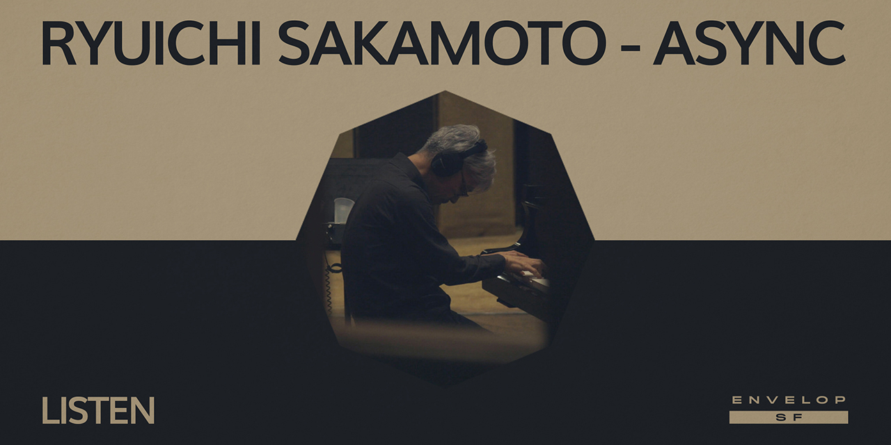 Ryuichi Sakamoto - Async : LISTEN  Wed August 21, 2019¥ | At Envelop SF