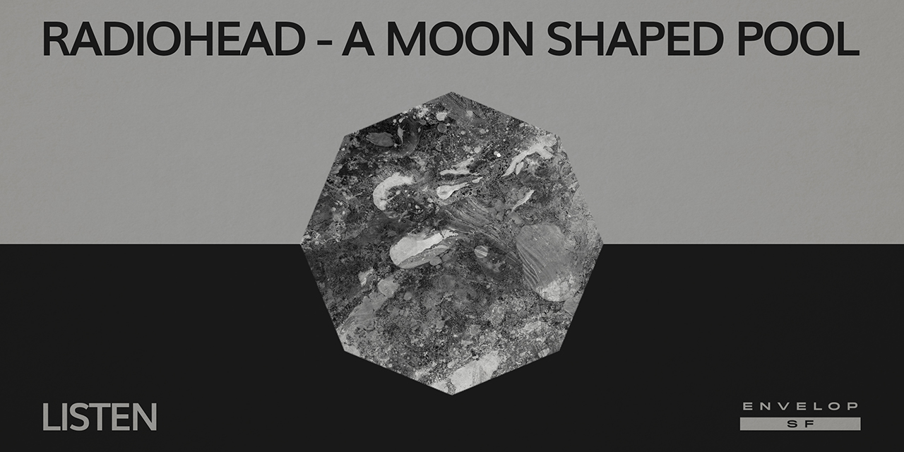 Radiohead - A Moon Shaped Pool : LISTEN  Wed August 28, 2019   At Envelop SF
