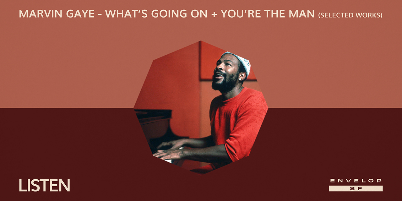 Marvin Gaye - What's Going On + You're The Man (Selected Works) : LISTEN  Thu August 29, 2019   At Envelop SF
