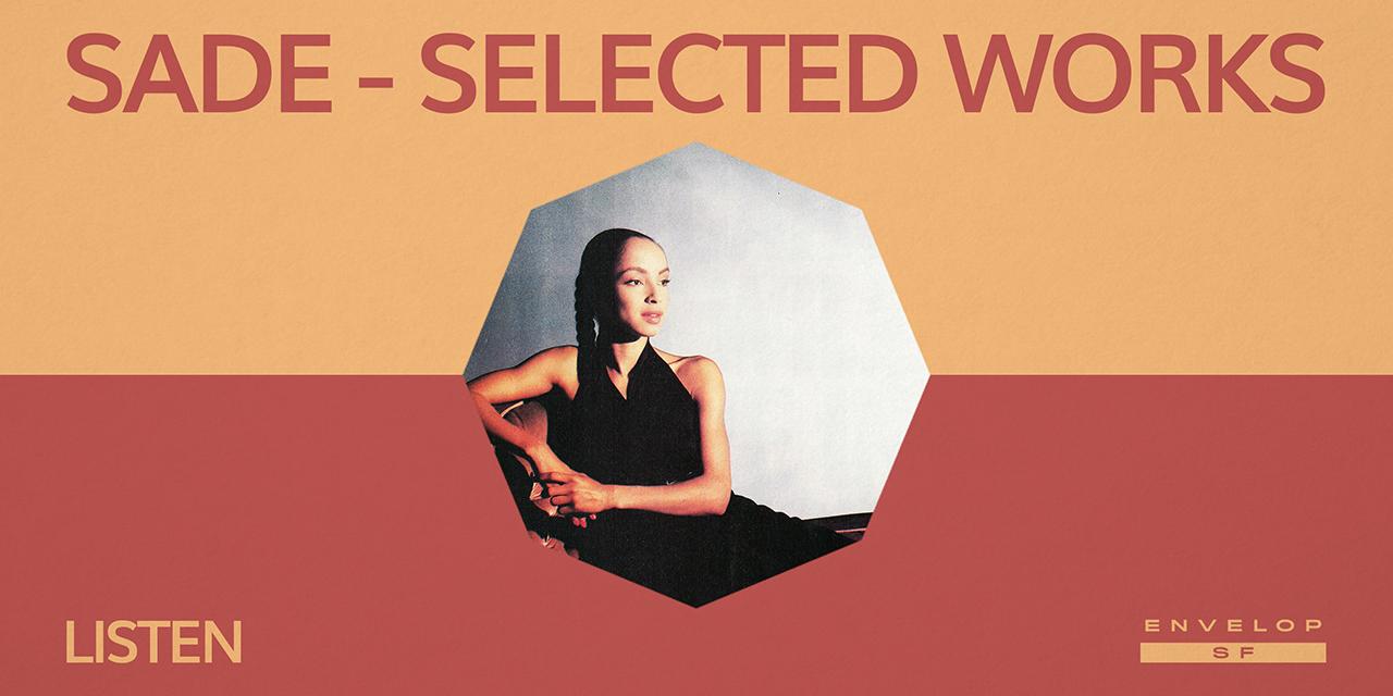 Sade - Selected Works : LISTEN  Wed September 4, 2019   At Envelop SF