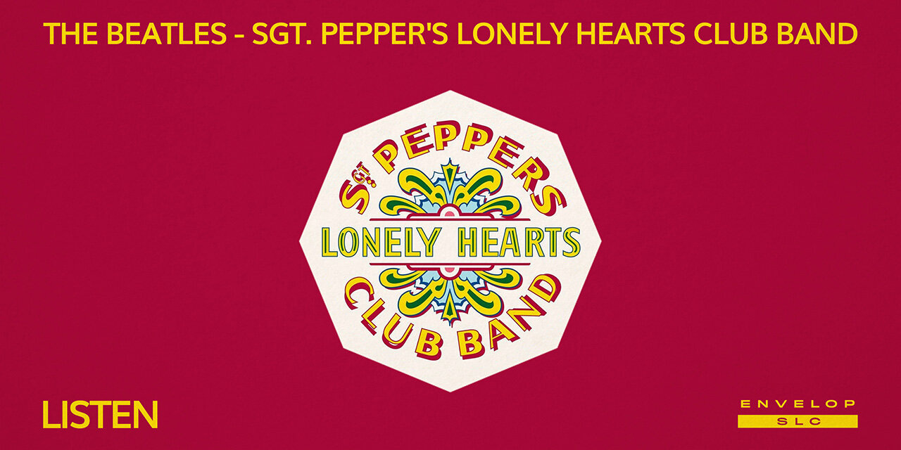 The Beatles - Sgt. Pepper's Lonely Hearts Club Band : LISTEN   Fri Sep 13, 2019   At Envelop SLC