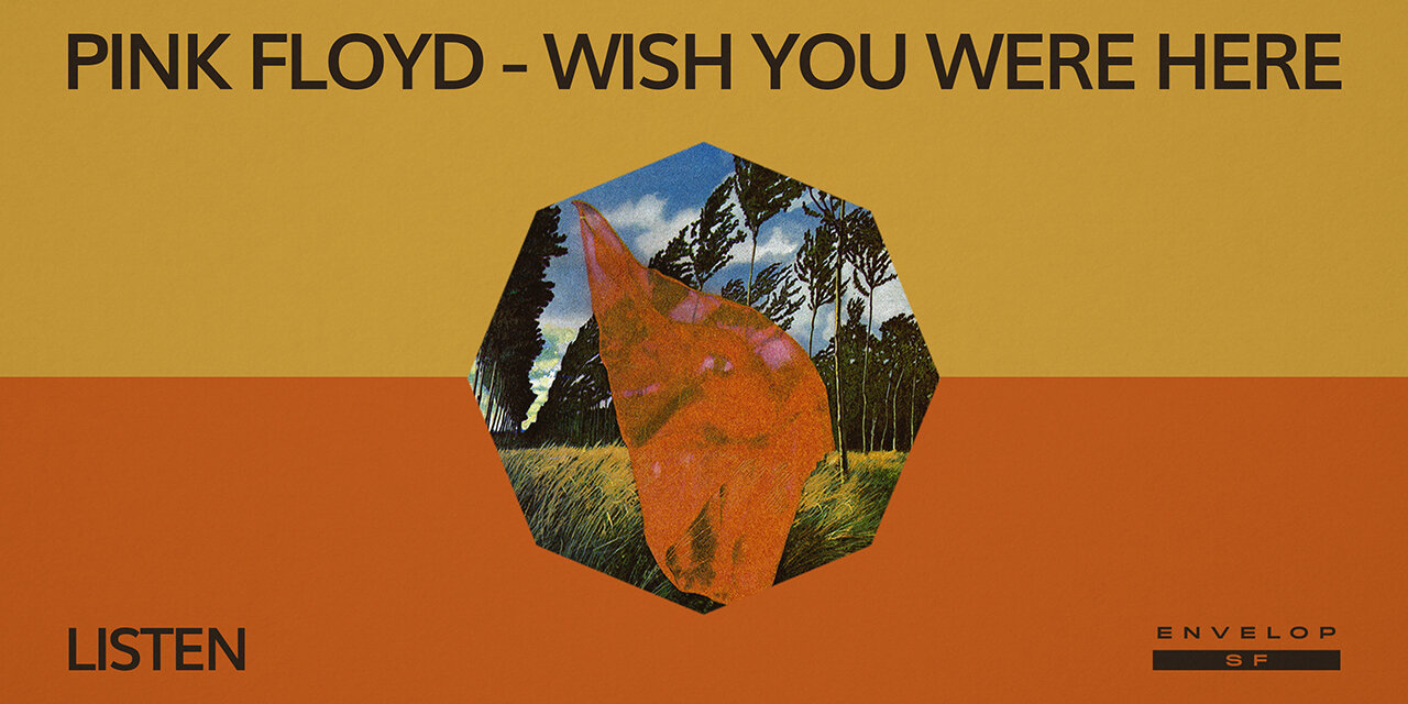 Pink Floyd - Wish You Were Here : LISTEN   Thu September 19, 2019   At Envelop SF