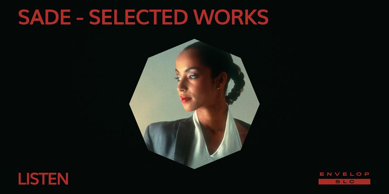 Sade - Selected Works : LISTEN   Fri Sep 27, 2019   At Envelop SLC