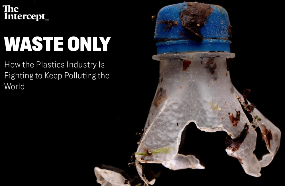 Waste Only: How the Plastics Industry is Fighting to Keep Polluting the World        The Intercept   July 20, 2019