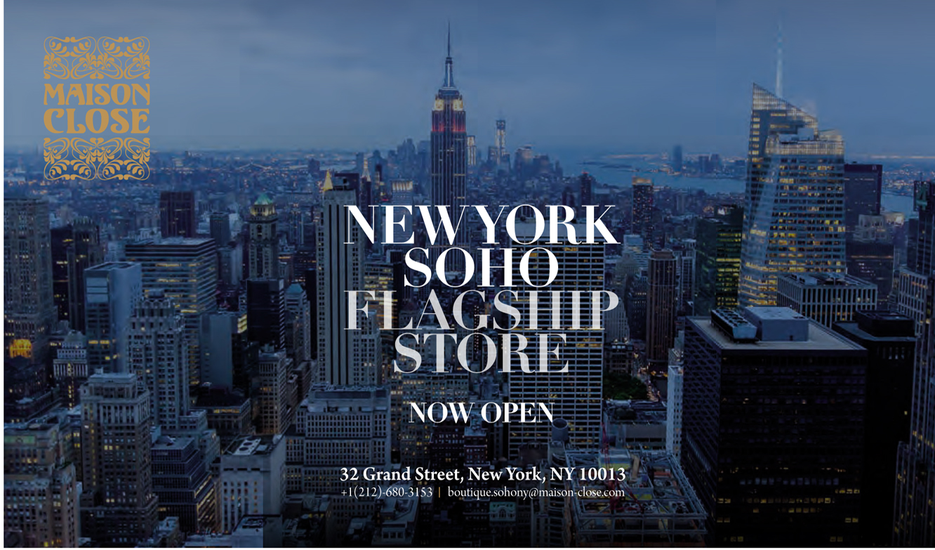 Soho Flagship Store:  32 Grand Street, New York, NY 10013      (212) 680-3153      www.maison-close.us    Find Maison Close on   Facebook  and   Instagram