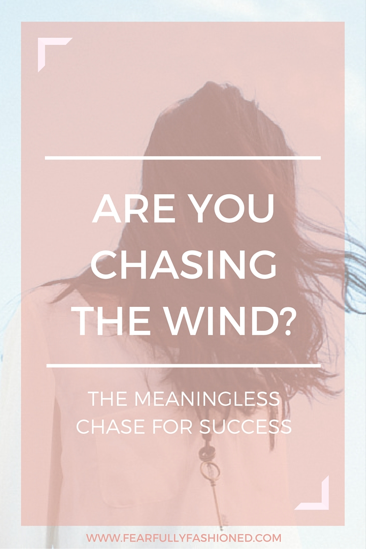 Are You Chasing the Wind? | Fearfully Fashioned #success #purpose #FearfullyFashioned