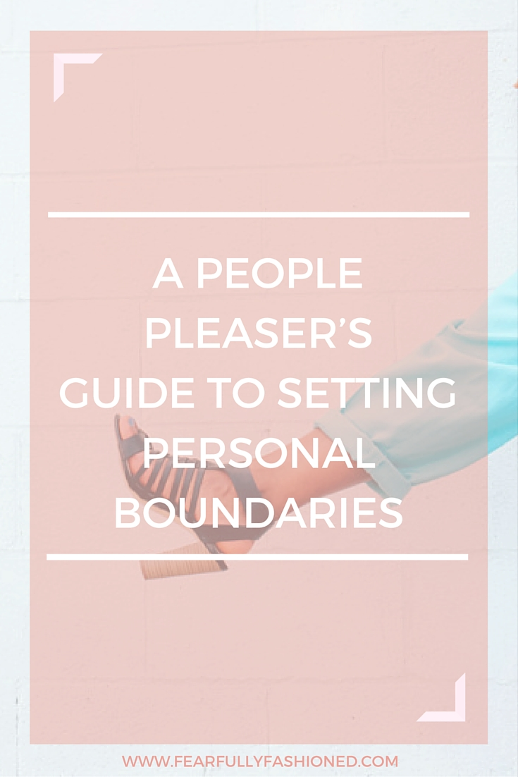 A People Pleaser's Guide to Setting Personal Boundaries   Fearfully Fashioned -- Having a hard time resisting the urge to please? In this blog post I discuss how to stand firm in setting personal boundaries. Click here to read more or pin to save for later. #wellness #selfhelp #FearfullyFashioned