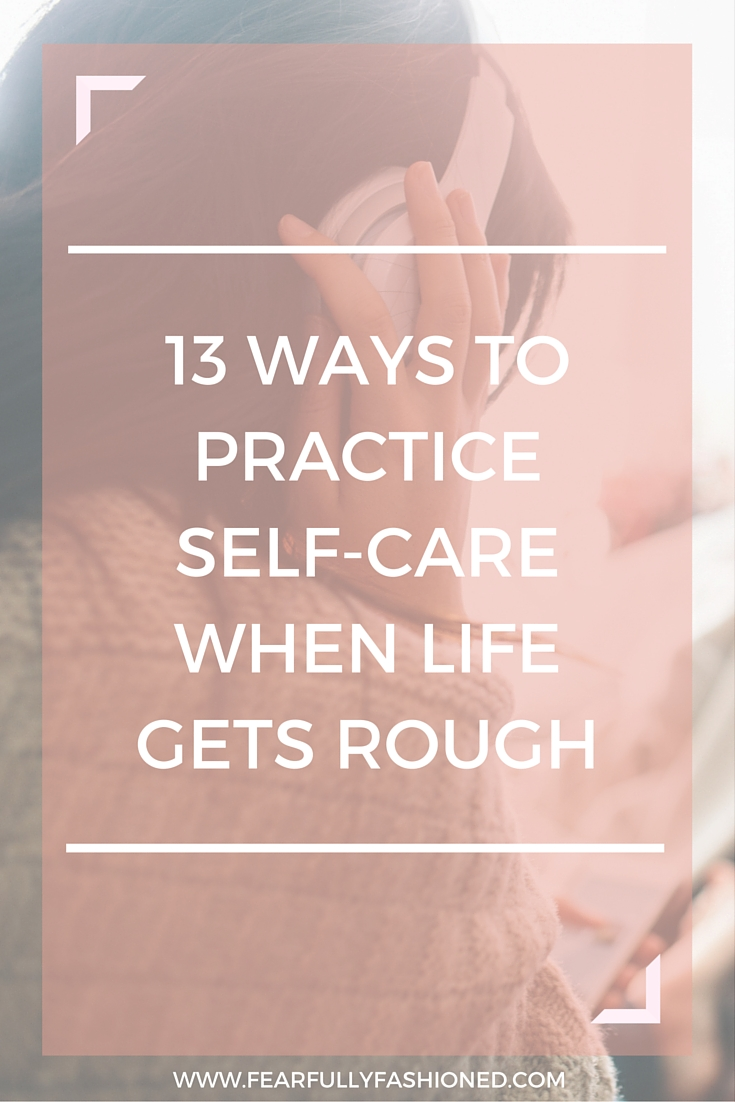 13 Ways to Practice Self-Care When Life Gets Rough | Fearfully Fashioned -- It's hard to pour into others when you haven't taken the time to pour into you. More than any other time, the busy, rough seasons are when you need self-care the most. Here are 13 ways you can pour into yourself by practicing self-care when life gets rough. Click to read now or pin to save for later. #selfcare #wellness #FearfullyFashioned