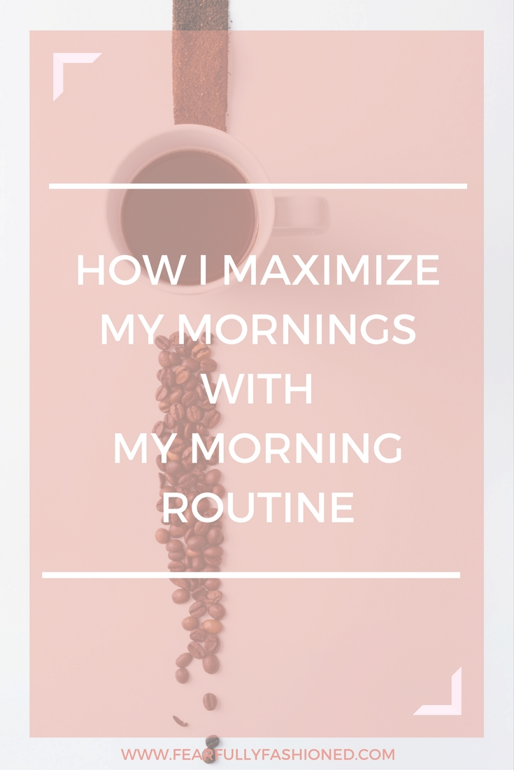 How I Maximize My Mornings With My Morning Routine | Fearfully Fashioned -- My mornings are designed to help me maximize my day and increase my overall productivity and aptitude toward carrying out my God-given goals and purpose. Learn how you can maximize your mornings with a solid morning routine. Click to read now or pin to save for later. #selfhelp #FearfullyFashioned