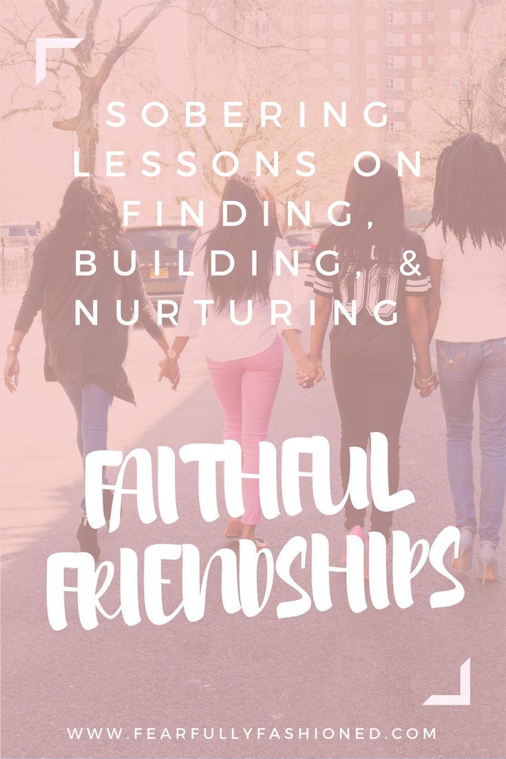 Sobering Lessons on Finding, Building, & Nurturing Faithful Friendships | Fearfully Fashioned -- Have you struggled to find, build, & nurture your friendships? In this post I share some sobering lessons I've learned throughout the years on building faithful friendship. Click to read now or pin to save for later. #friends #faith #FearfullyFashioned