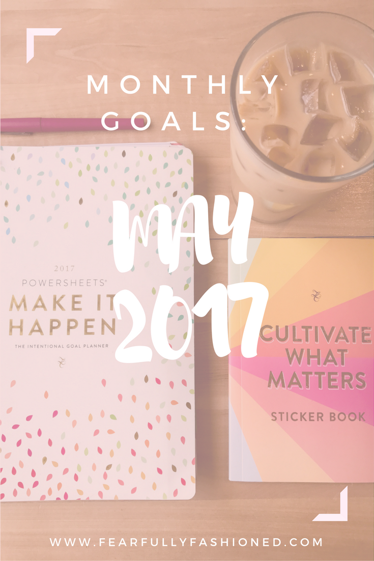 May 2017 Goals | Fearfully Fashioned -- Each month I share my intentional, good goals that I've created with my PowerSheets. See how I'm fashioning my life this month. Click to read now or pin to save for later. #goalsetting #PowerSheets #FearfullyFashioned