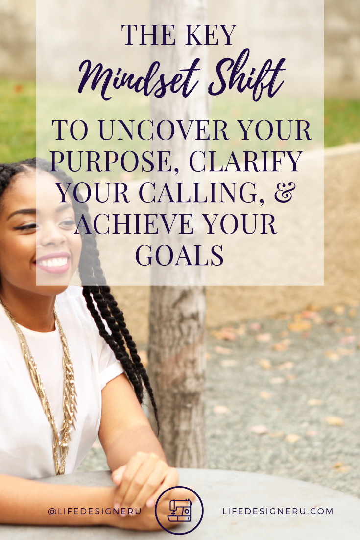 The Key Mindset Shift You Need to Uncover Your Purpose, Clarify Your Calling, and Achieve Your Goals | Life Designer University -- We all have something that holds us back from pursuing our purpose, calling, or goals. Discover the key mindset shift you need to have to successfully achieve your goals. Click here to read now or pin to save for later. | mindset shift, growth mindset, positive mindset,  mindset coaching, change your mindset, find your purpose, find your calling, christian life coach, life coach for women, Life Designer University