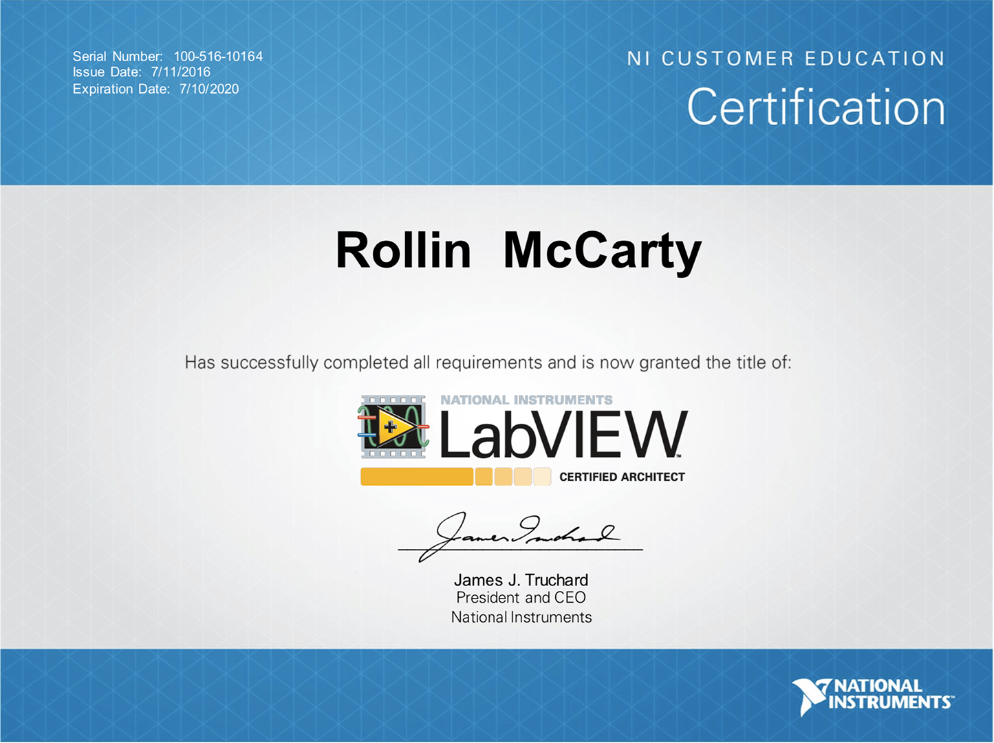 Rollin McCarty is a Certified LabVIEW Architect (CLA).  The NI LabVIEW programming language is a must when it comes to writing code that communicates with any kind of Instrument over any protocol.  Although it is easy to prototype a VI (i.e. Virtual Instrument i.e. small LabVIEW program) and establish basic communication with your instrument, more elaborate software engineering best practices knowledge is required to properly create a professional test/control application that aggregates multiple instruments/controls.  When hiring a LabVIEW Engineer, the employer could give candidate a LabVIEW programming test, or take their word for that they are competent in LabVIEW (risky, many years of LabVIEW experience doesn't necessarily mean candidate is efficient nor doing things the correct way), or much better you could just simply require that they be certified.  Hiring a certified professional is a must, because it shows the individual is serious about their trade, and is committed to getting client projects done quickly and correctly.  As a Certified LabVIEW Architect, Rollin McCarty has demonstrated the ability to properly architect the software for controlling complex and large test systems written in the LabVIEW programming language.  Verify:  https://www.youracclaim.com/badges/6c2cd2d7-cd52-40cf-8678-58c38fb2e6d1/public_url   Details:  http://sine.ni.com/nips/cds/view/p/lang/en/nid/13477