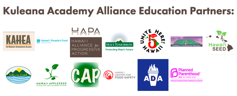 Kuleana Academy Alliance Education Partners:  Community Alliance on Prisons, Hawaiʻi Americans For Democratic Action, Hawaiʻi Appleseed Center for Law and Justice, Hawaiʻi Center for Food Safety, Hawaiʻi Peopleʻs Fund, Hawaiʻi SEED, Hawaiʻi's Thousand Friends, KAHEA, Life of the Land, Maui Tomorrow, Planned Parenthood Hawai`i and UNITE HERE! Local 5.