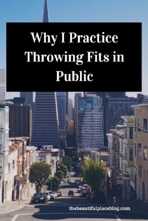 Why I Practice Throwing Fits in Public.jpg
