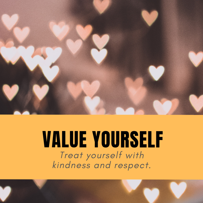 Value Yourself - Treating yourself with kindness and respect is paramount. Do you talk to yourself the way you would a friend? If not, you should. Practice self-compassion, not self-sabotage. How? By practicing kindness, common humanity and mindfulness.For ideas an inspiration read this article:Treat yourself as you'd treat a good friend.