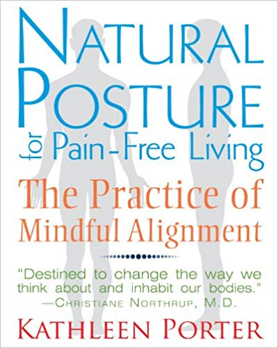 Natural Posture For Pain Free Living:  The Practice of Mindful Alignment