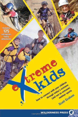 Extreme Kids: How to Connect with Your Children Through Today's Extreme (and not so Extreme) Outdoor Sports