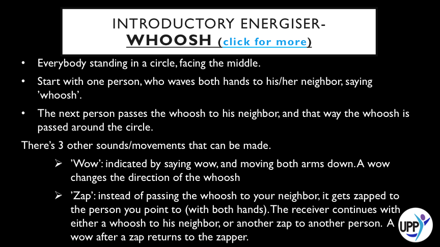 "THERE'S 3 OTHER SOUNDS/MOVEMENTS THAT CAN BE MADE.  o 'WOW': INDICATED BY SAYING WOW, AND MOVING BOTH ARMS DOWN. A WOW CHANGES THE DIRECTION OF THE WHOOSH  o 'ZAP': INSTEAD OF PASSING THE WHOOSH TO YOUR NEIGHBOR, IT GETS ZAPPED TO THE PERSON YOU POINT TO (WITH BOTH HANDS). THE RECEIVER CONTINUES WITH EITHER A WHOOSH TO HIS NEIGHBOR, OR ANOTHER ZAP TO ANOTHER PERSON. A WOW AFTER A ZAP RETURNS TO THE ZAPPER.  o 'GROOOOOOOOVELICIOUS': FOR THIS ONE THE WHOLE GROUP BENDS DOWN AND UP AGAIN IN A KINDA GROOVY WAY, ALL SAYING GROOOOOOOOVELICIOUS. AFTERWARDS, THE PERSON WHO STARTED THE GROOVELICIOUS SETS THE WHOOSH IN MOTION AGAIN, IN ANY DIRECTION.     VARIATIONS   YOU CLASS CAN INVENT OTHER SOUNDS AND GESTURES.     DEBRIEF: THIS ACTIVITY IS ABOUT FAILING FORWARD-    "" I'VE MISSED MORE THAN 9000 SHOTS, LOST MORE THAN 300 GAMES. 26 TIMES I'VE MISSED THE MATCH WINNING SHOT. I'VE FAILED OVER AND OVER AGAIN IN MY LIFE. AND THAT'S WHY, I SUCCEED."" MICHAEL JORDAN.     STUDENTS CAN THINK OF ONE MISTAKE THEY HAVE MADE THIS WEEK (AND WHAT IT TAUGHT THEM) AND SHARE IT WITH THEIR PARTNER. USE THIS SENTENCE STRUCTURE (MY FAVOURITE MISTAKE THIS WEEK IS………..BECAUSE I LEARNED……………)"