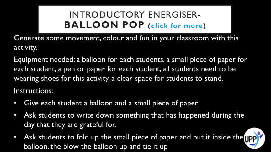FURTHER INSTRUCTIONS:   CLEAR SPACE IN THE CLASSROOM (OR GO OUTSIDE) AND SEE HOW LONG STUDENTS CAN KEEP ALL THE BALLOONS OFF THE GROUND AS A TEAM  ALLOW STUDENTS 3 ATTEMPTS AT KEEPING ALL THE BALLOONS OFF THE GROUND FOR AS LONG AS POSSIBLE AND THEN ASK EACH STUDENT TO HOLD ONTO A BALLOON (IT DOES NOT HAVE TO BE THEIR OWN)  ASK STUDENTS TO POP THE BALLOONS BY STOMPING ON THEM AND THEN ASK STUDENTS TO FIND THE LITTLE PIECE OF PAPER THAT WAS INSIDE THE BALLOON.  ASK STUDENTS TO STAND IN A CIRCLE AND TAKE TURNS SHARING WHAT IS WRITTEN ON THEIR PIECE OF PAPER. IF STUDENTS FEEL COMFORTABLE TELLING THE CLASS THEY WROTE WHAT HAS BEEN READ OUT THEY CAN, OR THEY CAN STAY ANONYMOUS.   DEBRIEF: ALLOWING STUDENTS AN OPPORTUNITY TO SPOT THE GOOD STUFF AND SHARE IN GROUPS. HELPING STUDENTS TO RAISE AWARENESS OF THINGS THEY CAN BE GRATEFUL FOR AND A GOOD LINK IN TO THIS LESSON.
