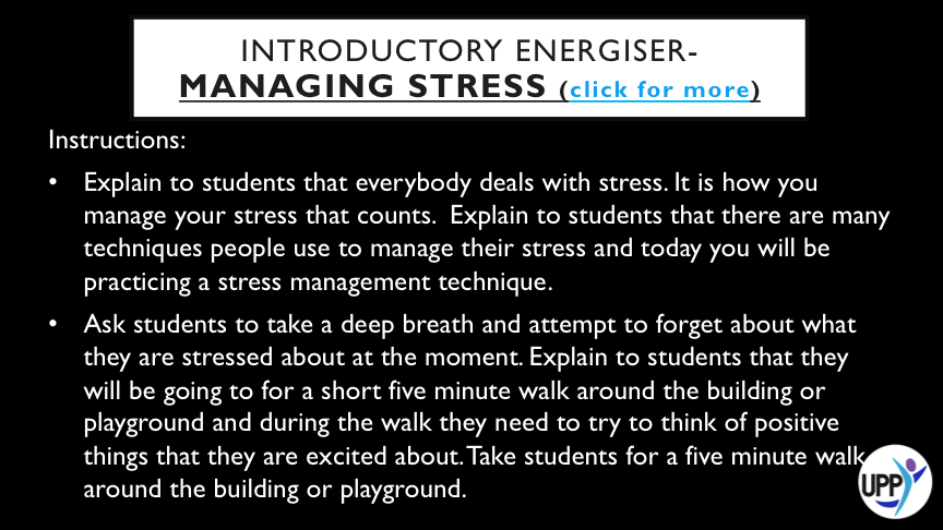 IT MAY NOT BE POSSIBLE TO REMOVE THE STRESS FROM YOUR LIFE, HOWEVER MANAGING YOUR STRESS WILL HELP YOU TO GET THINGS DONE. THIS ACTIVITY IS ONE ACTIVITY STUDENTS CAN DO TO MANAGE THEIR STRESS.   DEBRIEF: WHEN STUDENTS ARE BACK IN THE CLASSROOM AND SEATED HAVE A CLASS DISCUSSION ABOUT HOW THIS TECHNIQUE MIGHT HELP SOMEONE MANAGE THEIR STRESS. EXPLAIN TO STUDENTS THAT BOOSTING THE OXYGEN LEVELS IN THE BODY AND CHANGING LOCATION CAN INCREASE ENERGY AND MOOD AND RELIEVE STRESS.WHAT OTHER STRATEGIES DO STUDENTS USE?