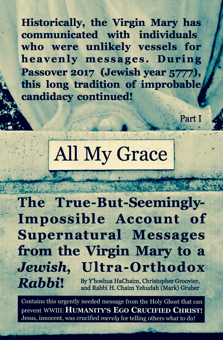 "FRONT COVER    ------------------------   ""ALL MY GRACE"" contains this divinely inspired message corresponding with Jewish,   Christian,  and  Islamic theology:  The Messiah's job is to judge. Therefore, egotists—who self-centeredly disregard other views—will not want to listen to the Messiah!   "" The wicked . . . hate [God's] instruction "" (Ps. 50:16-17).    FROM INSIDE: ""(Ultra-)Orthodox Jews should find it  bizarre  for an ultra-Orthodox rabbi to have perceived a message from the Virgin Mary. . . . However, it is  traditional  Jewish belief that an authentic afterlife message  can  be received (1 Sam. 28), even from a soul as simple as a dead child's. So, I see no legitimate reason why a faithful Jew cannot believe that a message could be sent from  Mary , mother of Jesus, a woman who both lived and died!"""