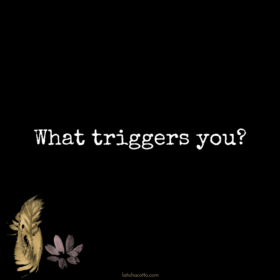 Triggers invite us to examine our response to our environment and to figure out where that response is really coming from. They give us the opportunity to go deeper and unearth things that need our attention and healing.  Everyone's triggers are different. What bothers you may not even move the needle for me.