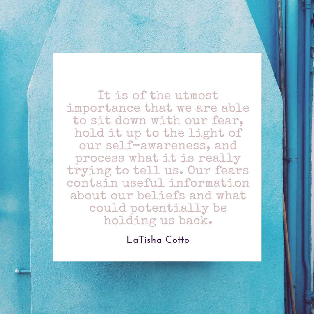 It is of the utmost importance that we are able to sit down with our fear, hold it up to the light of our self-awareness, and process what it is really trying to tell us. Our fears contain useful information about our beliefs and what could potentially be holding us back.