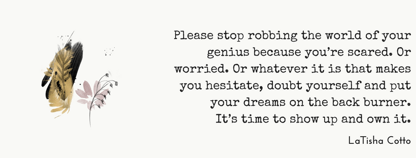 Please stop robbing the world of your genius because you're scared. Or worried. Or whatever it is that makes you hesitate, doubt yourself and put your dreams on the back burner.It's time to show up and own it..png