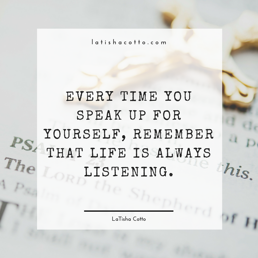 Every time that you speak up for yourself, remember that life is always listening.